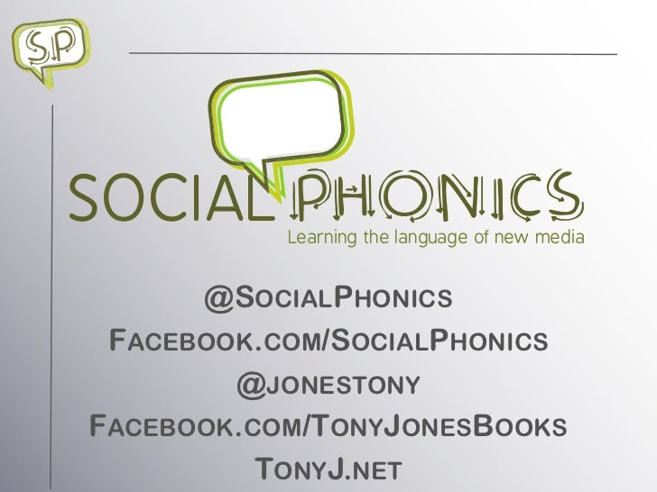 SOCIAL     Learning the language of new media      @SOCIALPHONICS FACEBOOK.COM/SOCIALPHONICS        @JONESTONYFACEBOOK.COM...