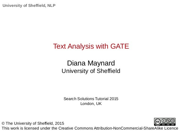University of Sheffield, NLP Text Analysis with GATE Diana Maynard University of Sheffield Search Solutions Tutorial 2015 ...