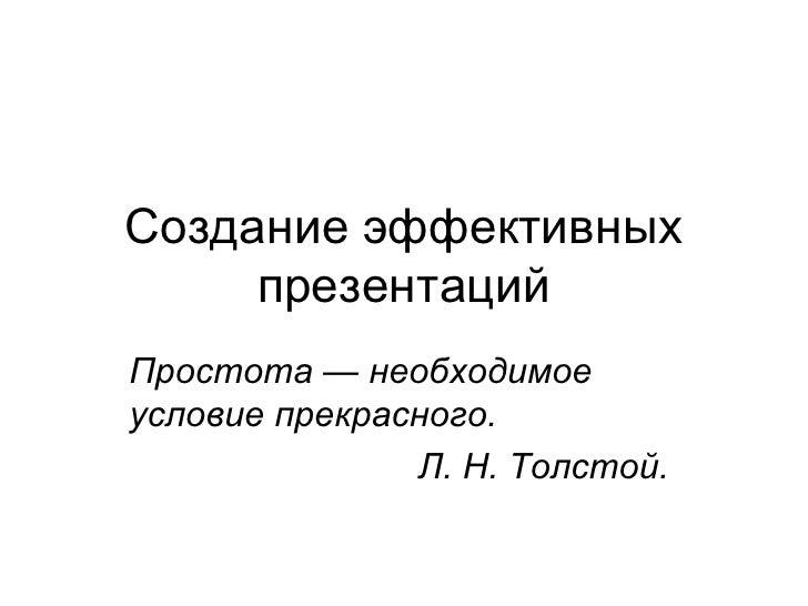Создание эффективных презентаций Простота— необходимое условие прекрасного.  Л.Н.Толстой.
