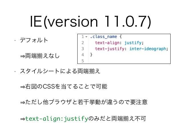 IE(version 11.0.7) • デフォルト  両端 えなし • スタイルシートによる両端 え  右図のCSSを当てることで可能  ただし他ブラウザと若干挙動が違うので要注意  text-align:justifyのみだと両端 ...
