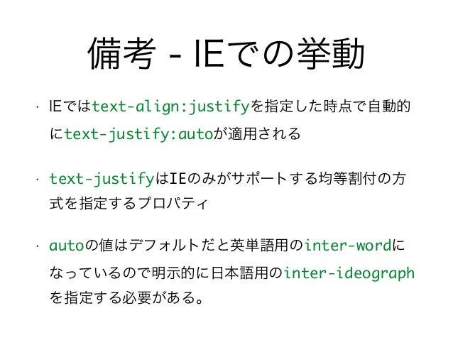備考 - IEでの挙動 • IEではtext-align:justifyを指定した時点で自動的 にtext-justify:autoが適用される • text-justifyはIEのみがサポートする均等割付の方 式を指定するプロパティ • au...