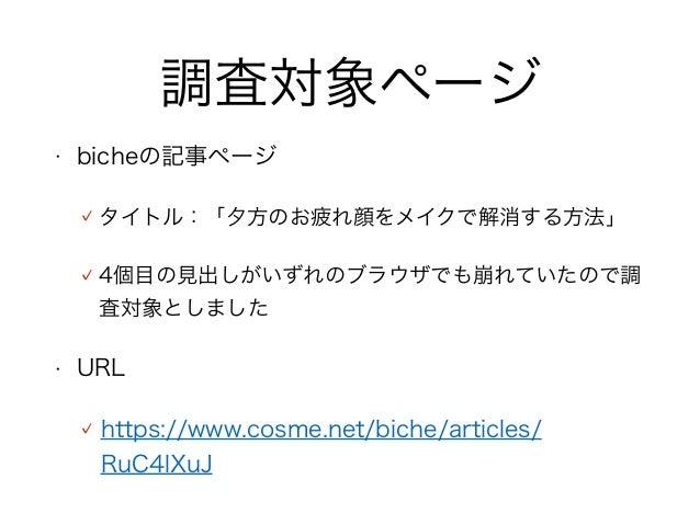 調査対象ページ • bicheの記事ページ タイトル:「夕方のお疲れ顔をメイクで解消する方法」 4個目の見出しがいずれのブラウザでも崩れていたので調 査対象としました • URL https://www.cosme.net/biche/arti...