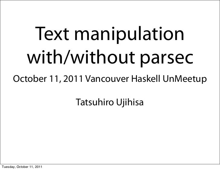 Text manipulation               with/without parsec      October 11, 2011 Vancouver Haskell UnMeetup                      ...