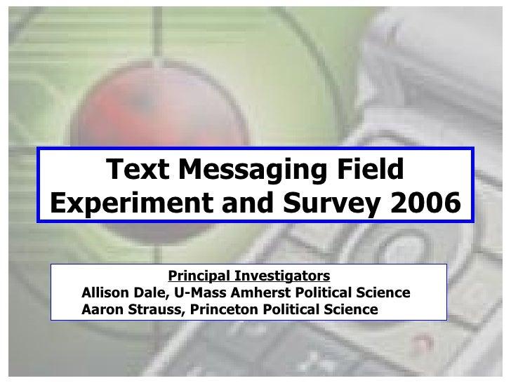Text Messaging Field Experiment and Survey 2006 <ul><li>Principal Investigators </li></ul><ul><ul><li>Allison Dale, U-Mass...