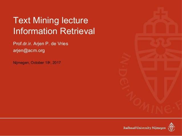 Text Mining lecture Information Retrieval Prof.dr.ir. Arjen P. de Vries arjen@acm.org Nijmegen, October 18th , 2017