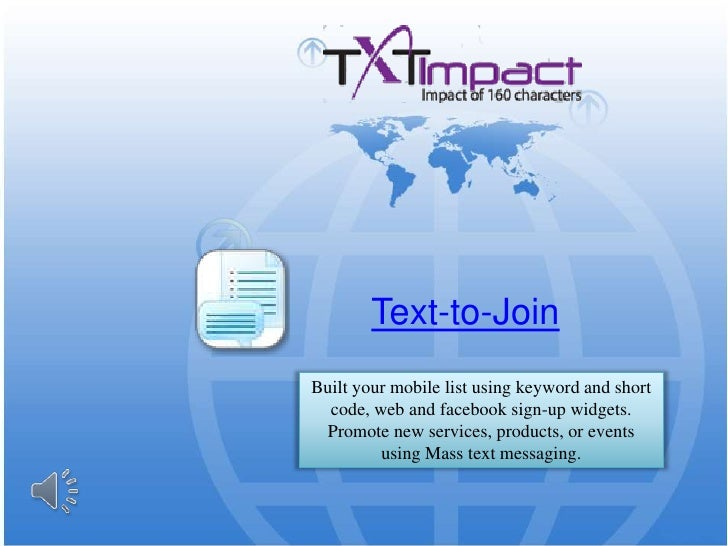 Text-to-Join<br />Built your mobile list using keyword and short code, web and facebook sign-up widgets. Promote new servi...