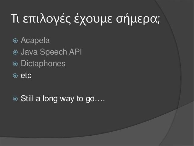 Τι επιλογές έτοσμε σήμερα; Acapela Java Speech API Dictaphones etc Still a long way to go….