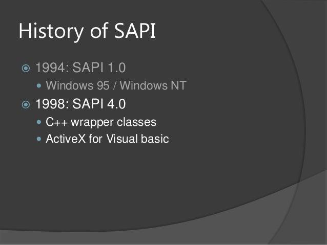 History of SAPI 1994: SAPI 1.0 Windows 95 / Windows NT 1998: SAPI 4.0 C++ wrapper classes ActiveX for Visual basic