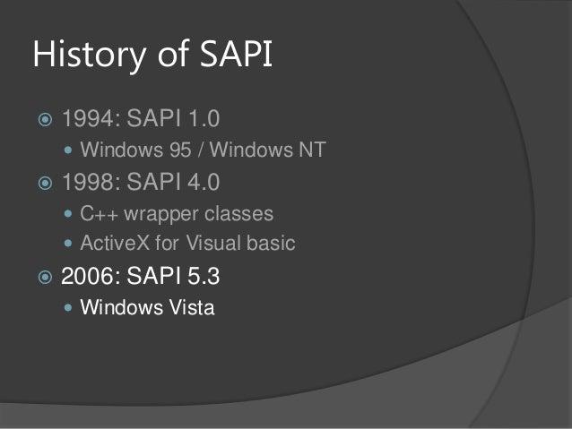 History of SAPI 1994: SAPI 1.0 Windows 95 / Windows NT 1998: SAPI 4.0 C++ wrapper classes ActiveX for Visual basic 2...