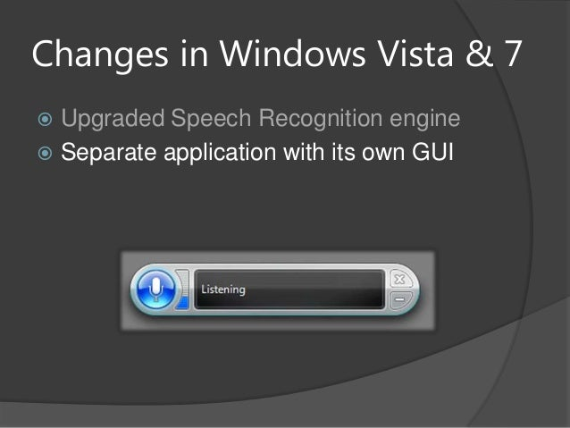 Changes in Windows Vista & 7 Upgraded Speech Recognition engine Separate application with its own GUI