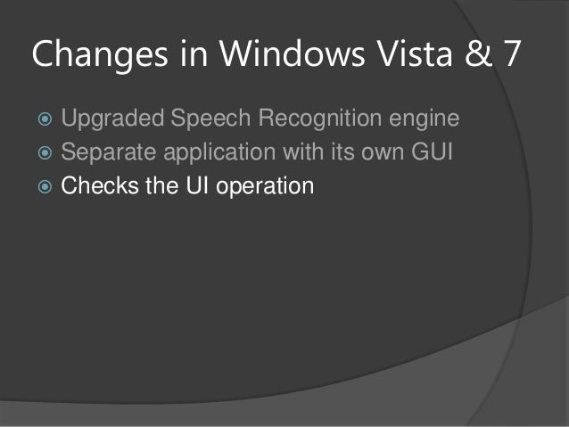 Changes in Windows Vista & 7 Upgraded Speech Recognition engine Separate application with its own GUI Checks the UI ope...
