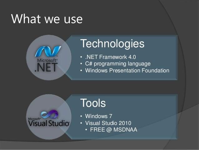 What we useTechnologies• .NET Framework 4.0• C# programming language• Windows Presentation FoundationTools• Windows 7• Vis...