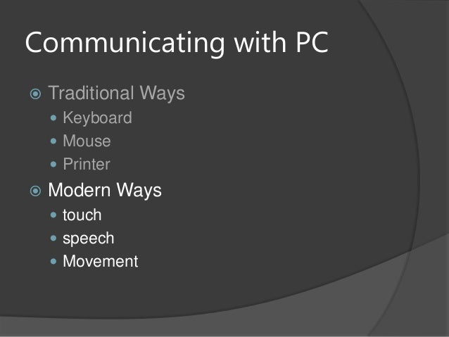 Communicating with PC Traditional Ways Keyboard Mouse Printer Modern Ways touch speech Movement