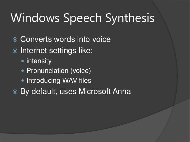 Windows Speech Synthesis Converts words into voice Internet settings like: intensity Pronunciation (voice) Introducin...