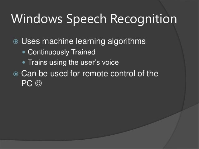 Windows Speech Recognition Uses machine learning algorithms Continuously Trained Trains using the user's voice Can be ...