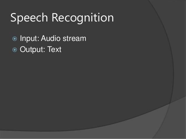 Speech Recognition Input: Audio stream Output: Text