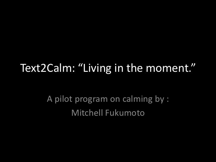 """Text2Calm: """"Living in the moment.""""<br />A pilot program on calming by :<br />Mitchell Fukumoto<br />"""