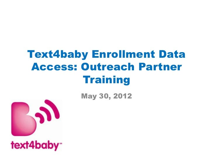 Text4baby Enrollment Data Access: Outreach Partner         Training        May 30, 2012