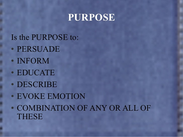 PURPOSE <ul><li>Is the PURPOSE to: </li></ul><ul><li>PERSUADE </li></ul><ul><li>INFORM </li></ul><ul><li>EDUCATE </li></ul...