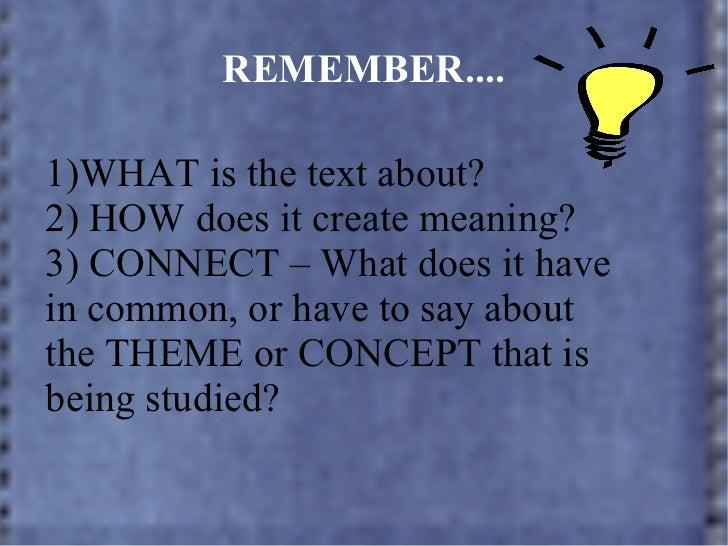 REMEMBER.... <ul><li>WHAT is the text about? </li></ul><ul><li>HOW does it create meaning? </li></ul><ul><li>CONNECT – Wha...