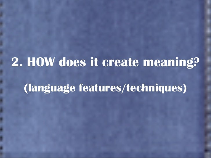 2. HOW does it create meaning? (language features/techniques)