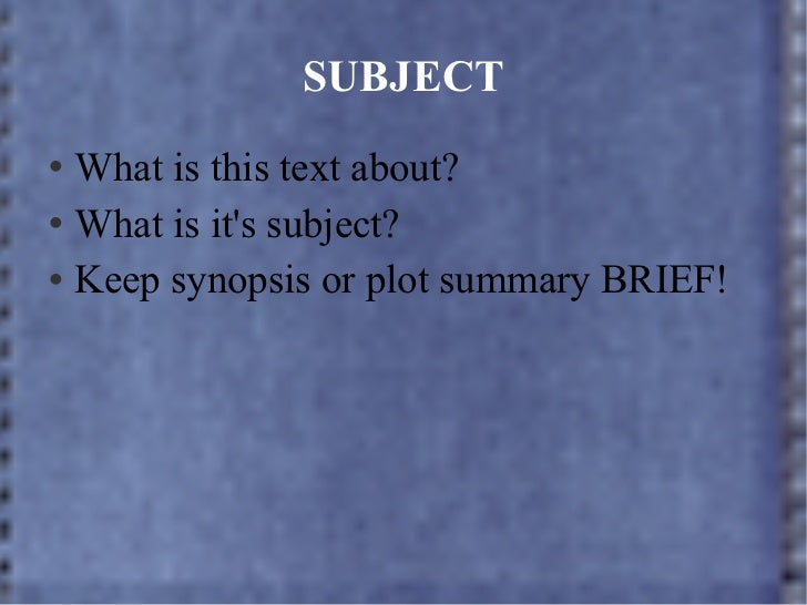 SUBJECT <ul><li>What is this text about? </li></ul><ul><li>What is it's subject? </li></ul><ul><li>Keep synopsis or plot s...
