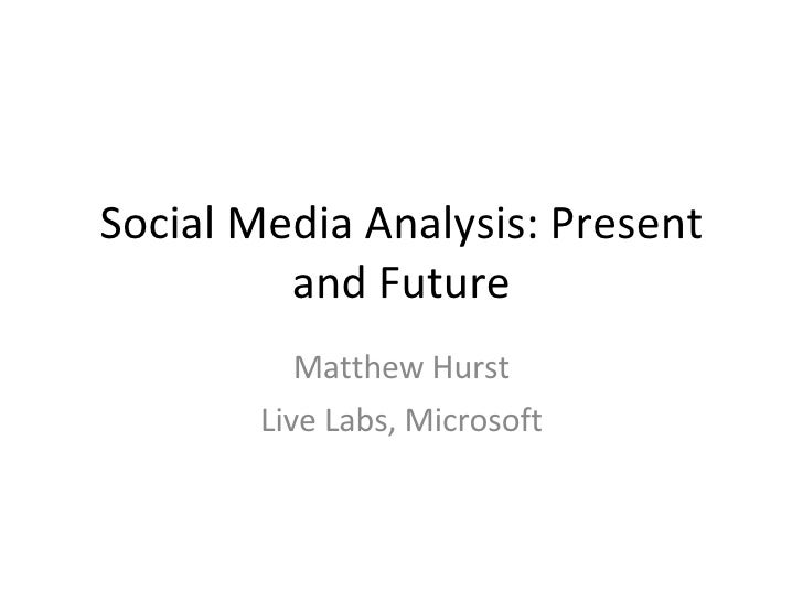 Social Media Analysis: Present and Future Matthew Hurst Live Labs, Microsoft