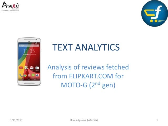 TEXT ANALYTICS Analysis of reviews fetched from FLIPKART.COM for MOTO-G (2nd gen) 3/19/2015 Roma Agrawal (A14026) 1