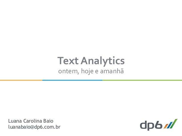 Text  Analytics   ontem,  hoje  e  amanhã   Luana Carolina Baio luanabaio@dp6.com.br
