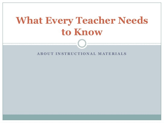 A B O U T I N S T R U C T I O N A L M A T E R I A L S What Every Teacher Needs to Know