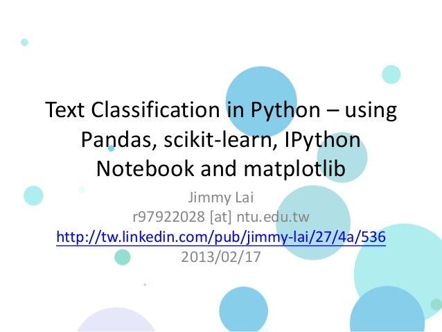 Text Classification in Python – using   Pandas, scikit-learn, IPython     Notebook and matplotlib                     Jimm...