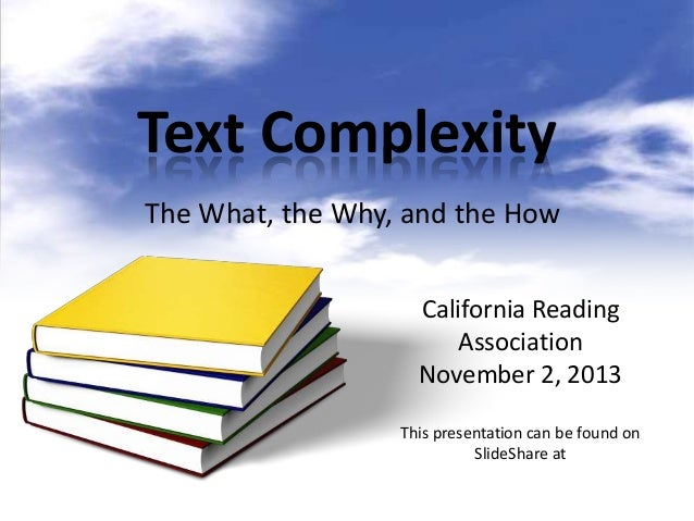 Text Complexity The What, the Why, and the How California Reading Association November 2, 2013 This presentation can be fo...