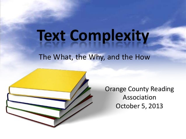 Text Complexity The What, the Why, and the How Orange County Reading Association October 5, 2013