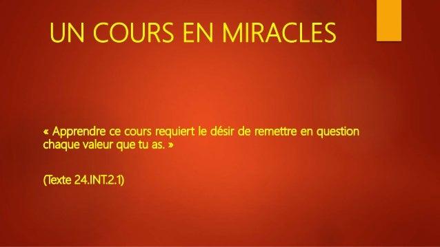 UN COURS EN MIRACLES « Apprendre ce cours requiert le désir de remettre en question chaque valeur que tu as. » (Texte 24.I...