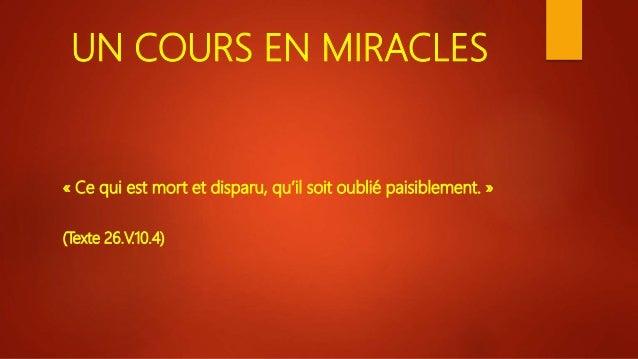 UN COURS EN MIRACLES « Ce qui est mort et disparu, qu'il soit oublié paisiblement. » (Texte 26.V.10.4)