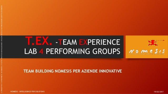 T.EX. -TEAM EXPERIENCE LAB 4 PERFORMING GROUPS TEAM BUILDING NOMESIS PER AZIENDE INNOVATIVE 19/02/2017NOMESIS - INTELLIGEN...