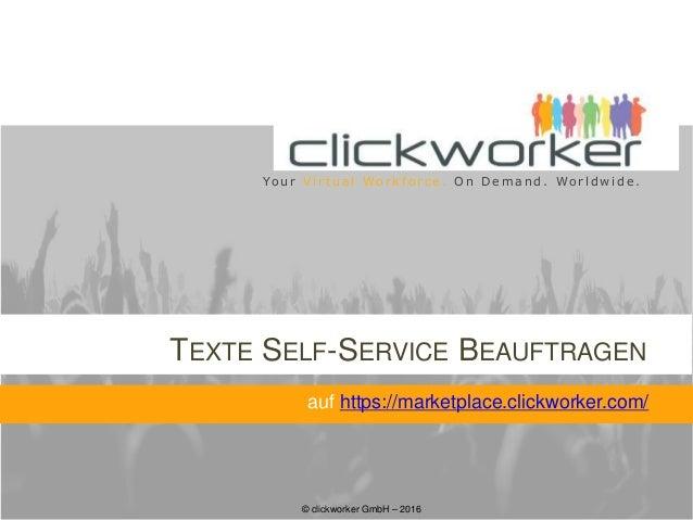 © clickworker GmbH – 2016 Yo u r V i r t u a l Wo r k f o r c e . O n D e m a n d . Wo r l d w i d e . TEXTE SELF-SERVICE ...