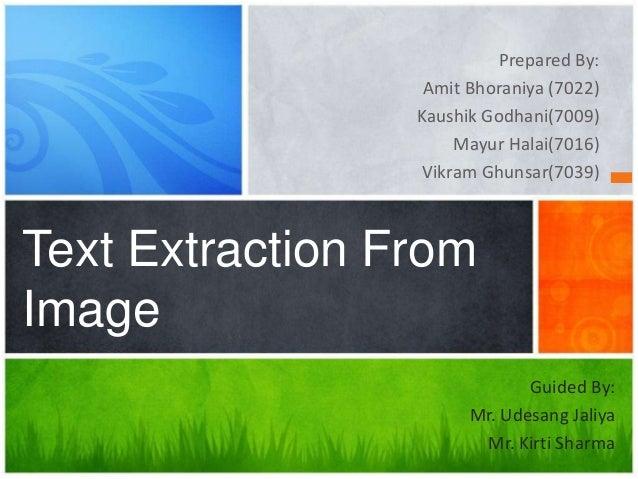 Prepared By: Amit Bhoraniya (7022) Kaushik Godhani(7009) Mayur Halai(7016) Vikram Ghunsar(7039)  Text Extraction From Imag...
