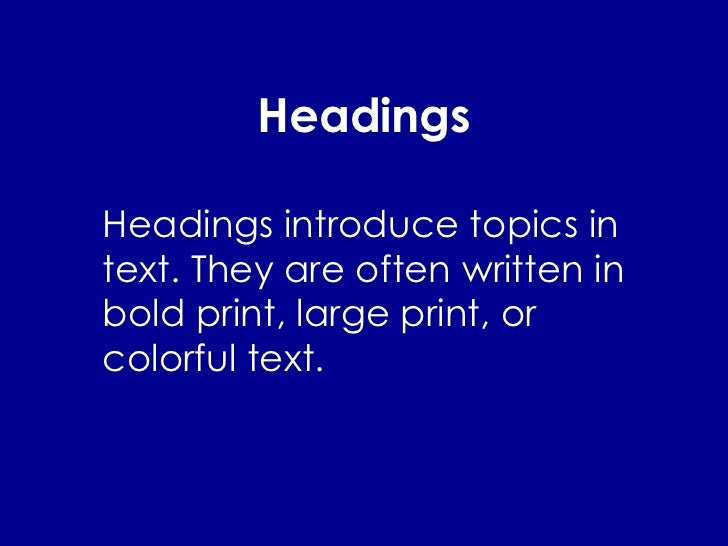 Headings Headings introduce topics in text. They are often written in bold print, large print, or colorful text.