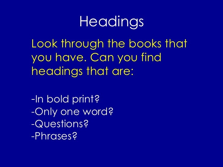 Headings Look through the books that you have. Can you find headings that are: - In bold print? -Only one word? -Questions...