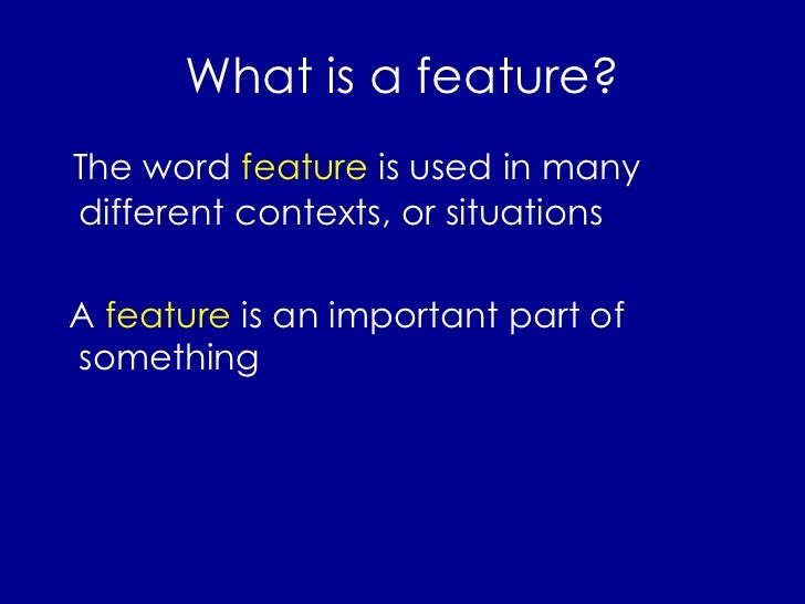 What is a feature? <ul><li>The word  feature  is used in many different contexts, or situations </li></ul><ul><li>A  featu...