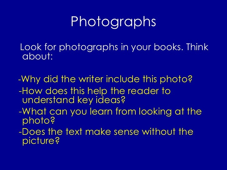 Photographs <ul><li>Look for photographs in your books. Think about: </li></ul><ul><li>- Why did the writer include this p...