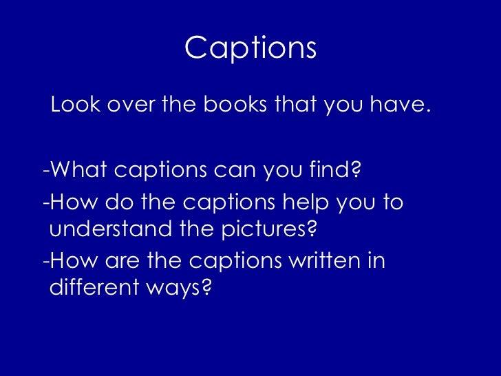 Captions <ul><li>Look over the books that you have.  </li></ul><ul><li>-What captions can you find?  </li></ul><ul><li>-Ho...