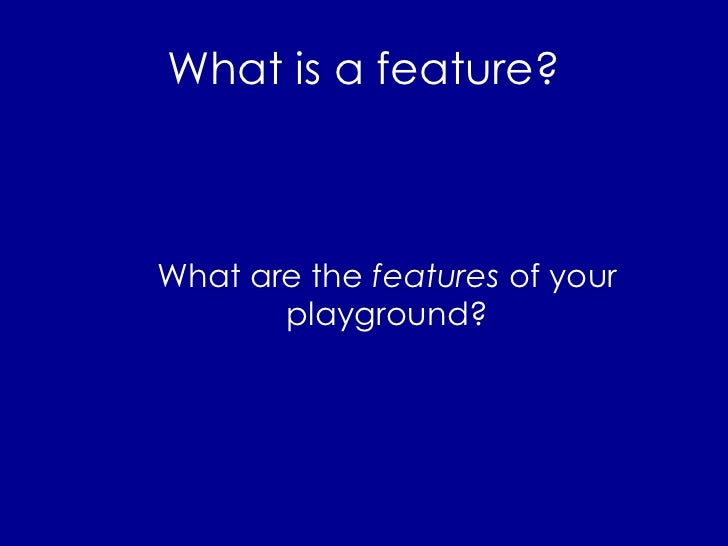 What is a feature? <ul><li>What are the  features  of your playground? </li></ul>