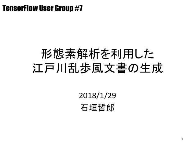 形態素解析を利用した 江戸川乱歩風文書の生成 2018/1/29 石垣哲郎 TensorFlow User Group #7 1