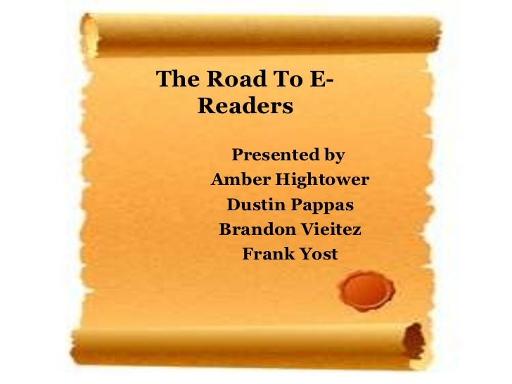 The Road To E-Readers Presented by  Amber Hightower Dustin Pappas Brandon Vieitez Frank Yost
