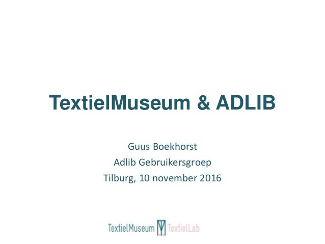 TextielMuseum & ADLIB Guus Boekhorst Adlib Gebruikersgroep Tilburg, 10 november 2016
