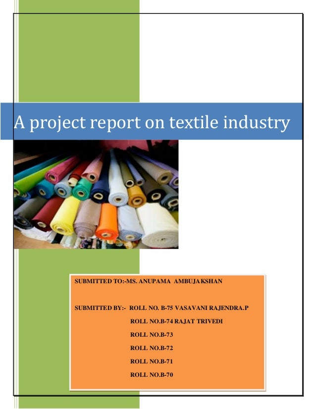 A project report on textile industry SUBMITTED TO:-MS. ANUPAMA AMBUJAKSHAN SUBMITTED BY:- ROLL NO. B-75 VASAVANI RAJENDRA....