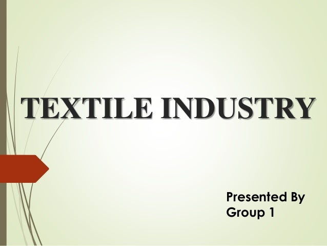TEXTILE INDUSTRY Presented By Group 1