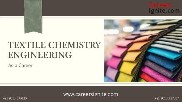 www.careersignite.com +91 9513 227337+91 9513 CAREER TEXTILE CHEMISTRY ENGINEERING As a Career